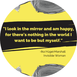 Circle with a quote from Ika Hugel in Invisible Woman that says I look in the mirror and am happy for there's nothing in the world I want to be but myself.